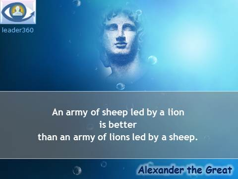 Alexander the Great quotes: An army of sheep led by a lion is better than an army of lions led by a sheep.