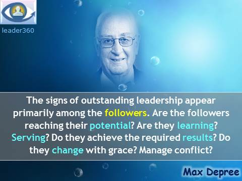 Max Depree leadership quotes: The signs of outstanding leadership appear primarily among the followers. Are the followers reaching their potential? Are they learning? Serving? Do they achieve the required results? Do they change with grace? Manage conflict?