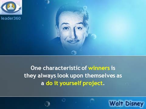 One characteristic of winners is they always look upon themselves as a do it yourself project. Walt Disney quotes