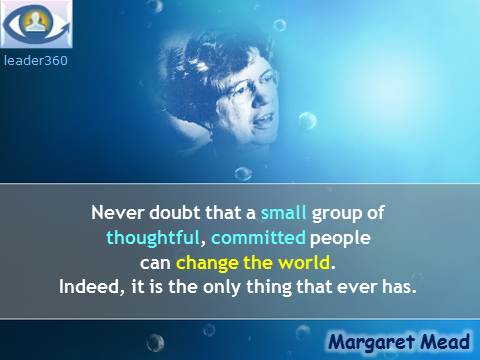 Margaret Mead quotes: Never doubt that a small group of thoughtful, committed people can change the world. Indeed, it is the only thing that ever has. Leader 360