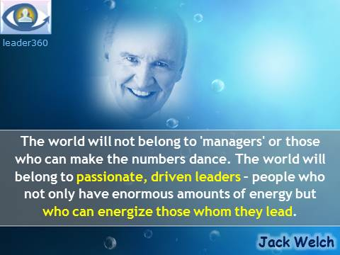 Jack Welch Leadership quotes: The world will not belong to 'managers' or those who can make the numbers dance. The world will belong to passionate, driven leaders – people who not only have enormous amounts of energy but who can energize those whom they lead.